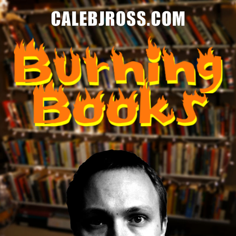 Burning Books: Humor + Tragedy x Pity = Caleb J. Ross